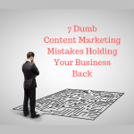 7 Dumb Content Marketing Mistakes Holding Your Business Back